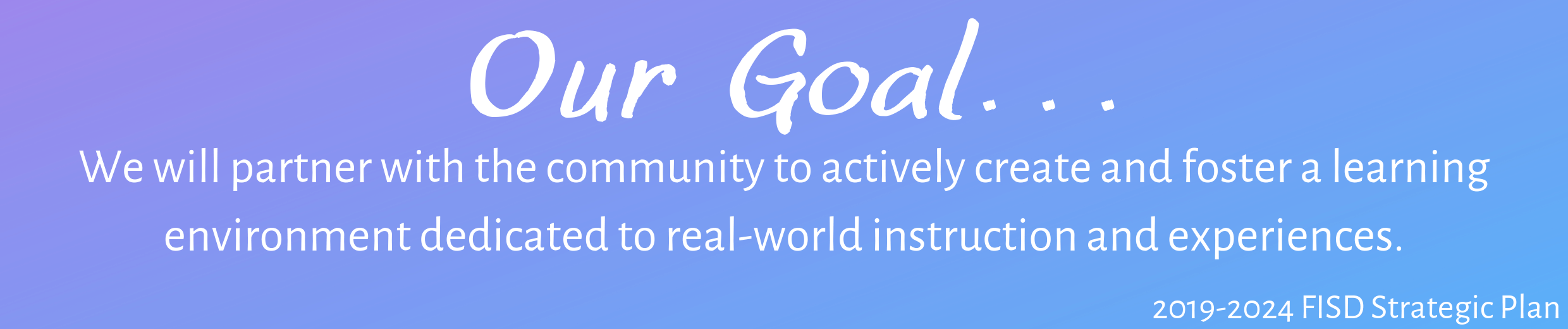 Out Goal.. We will partner with the community to actively create and foster a learning environment dedicated to real-world instruction and experiences.